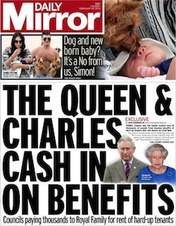 "A front page from the Daily Mirror yesterday, with the paper's name in white on a red background in the top left corner. The lead story reads ""The Queen & Charles cash in on benefits: Councils paying thousands to Royal Family for rent of hard-up tenants""."