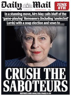 "A front page from the Daily Mail, showing Theresa May's face with the headline ""In a stunning move, Mrs May calls bluff of the 'game-playing' Remoaners (including 'unelected' Lords) with a snap election and vows to ... Crush the Saboteurs""."