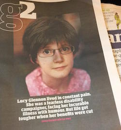 "A section of the front page of the G2 supplement in the Guardian. It has a picture of Lucy Glennon, a young white woman with pale skin and glasses, wearing a pink top. The text reads ""Lucy Glennon lived in constant pain. She was a fearless disability campaigner, facing her incurable illness with humour. But life got tougher when her benefits were cut""."