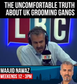 "An image of Maajid Nawaz, a middle-aged South Asian man with greying hair, moustache and (short) beard, wearing a white, open-necked shirt, sitting in front of an LBC microphone and against the backdrop of a backlit LBC logo. Above the caption reads, ""The uncomfortable truth about UK grooming gangs""."