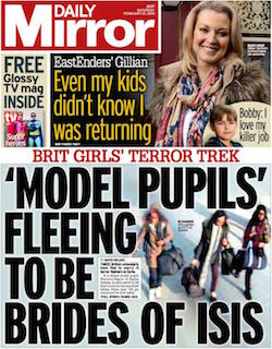 "The front page of the Daily Mirror, showing CCTV images of the three girls caught on airport CCTV with the headline ""'Model pupils' fleeing to be brides of ISIS"". It also has a picture of Gillian Taylforth, the actress who plays Cathy Beale in EastEnders, with the headline ""EastEnders' Gillian: Even my kids didn't know I was returning""."