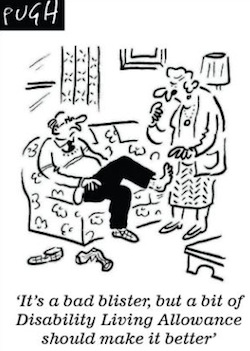 "Black and white cartoon of a man sitting on a sofa, with a woman tending to his foot, with the slogan ""It's a bad blister, but a bit of Disability Living Allowance should make it better"", with the signature ""PUGH"" in the top left-hand corner"