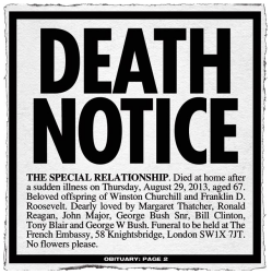 Lead story from today's Sun. It reads 'DEATH NOTICE: THE SPECIAL RELATIONSHIP. Died at home after a sudden illness on Thursday, August 29, 2013, aged 67. Beloved offspring of Winston Churchill and Franklin D. Roosevelt. Dearly loved by Margaret Thatcher, Ronald Regan, John Major, George Bush Snr, Bill Clinton, Tony Blair and George W Bush. Funeral to be held at the French Embassy, 58 Knightsbridge, London SW1X 7JT. No flowers please.'