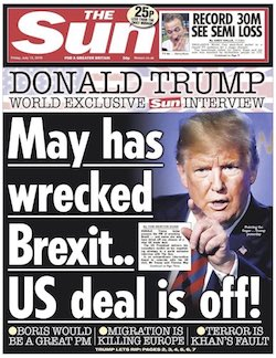 "A front page from the Sun newspaper, with the headline ""Donald Trump, world exclusive Sun interview: May has wrecked Brexit: US deal is off!"". Below that are the sub-headings ""Boris would be a great PM, migration is killing Europe, terror is [Sadiq] Khan's fault""."