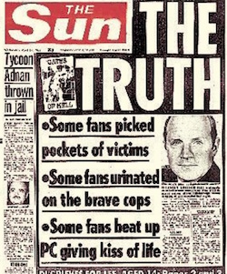 "A front page from the Sun newspaper from 1988, headlined ""The Truth: Some fans picked pockets of victims; some fans urinated on the brave cops; some fans beat up PC giving kiss of life"". These stories are now known to have been untrue."