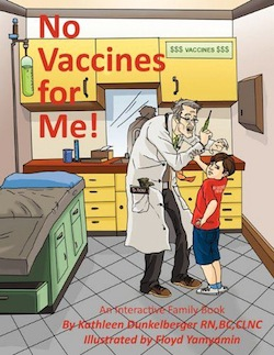 "A cover of a book titled ""No Vaccines for Me"" by Kathleen Dunkelberger. It shows a young boy holding off a freaky-looking doctor with a white coat holding a syringe. In the background a cupboard says ""Vaccines"" accompanies by dollar signs."