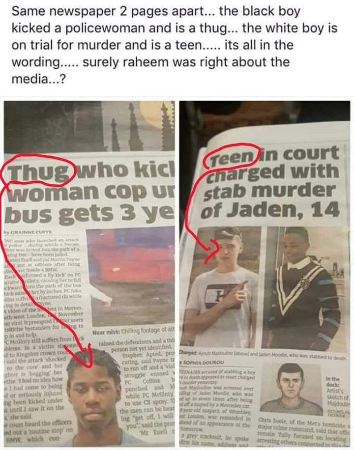 "A Facebook post with the caption ""Same newspaper 2 pages apart ... the black boy kicked a policewoman and is a thug ... the white boy is on trial for murder and is a teen ... its all in the wording ... surely raheem was right about the media...?"" There follow two clippings from the Metro, one featuring the headline ""Thug who kicked woman cop under bus gets 3 years"" with a red circle round the word 'thug' with an arrow pointing to the picture of the 'thug' who is Black. The second has the headline ""Teen in court charged with stab murder of Jaden, 14"" with the red circle and arrow linking to a picture of the young, white, male defendant."