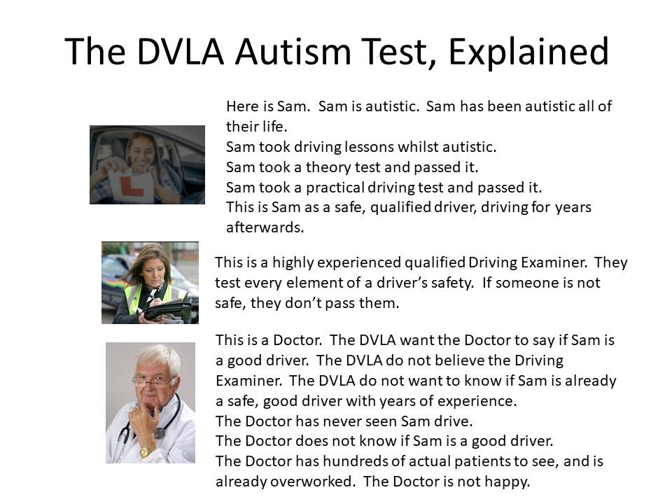 An image which reads:  The DVLA Autism Test, Explained  (Picture of young woman holding L-plate.) Here is Sam. Sam is autistic. Sam has been autistic all of their life. Sam took driving lessons while autistic. Sam took a theory test and passed it. Sam took a practical driving test and passed it. This is Sam as a safe, qualified driver, driving for years afterwards.  (Picture of a middle-aged woman in a flourescent yellow jacket, holding a clipboard.) This is a highly experienced Driving Examiner. They test every element of a driver's safety. If someone is not safe, they don't pass them.  (Picture of a man in late middle age with a stethoscope round his neck.) This is a Doctor. The DVLA want the Doctor to say if Sam is a good driver. The DVLA do not believe the Driving Examiner. The DVLA do not want to know if Sam is already a safe, good driver with years of experience. The Doctor has never seen Sam drive. The Doctor does not know if Sam is a good driver. The Doctor has hundreds of actual patients to see, and is already overworked. The Doctor is not happy.