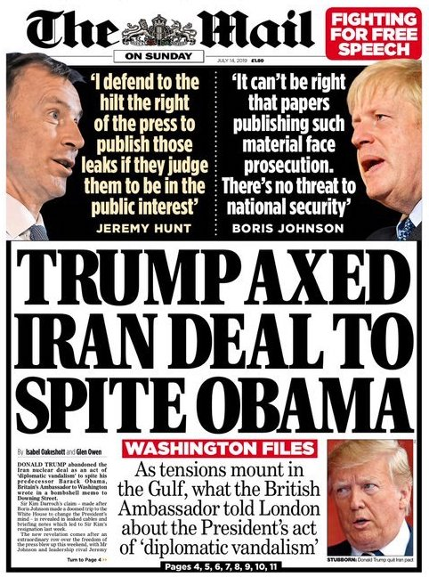 "A front page from the Mail on Sunday, with the headline ""Trump axed Iran deal to spite Obama: as tensions mount in the Gulf, what the British ambassador told London about the President's act of 'diplomatic vandalism'"". At the top, in white on a small red patch, are the words ""Fighting for free speech"") with quotes from Jeremy Hunt and Boris Johnson defending the right of the paper to publish the material."