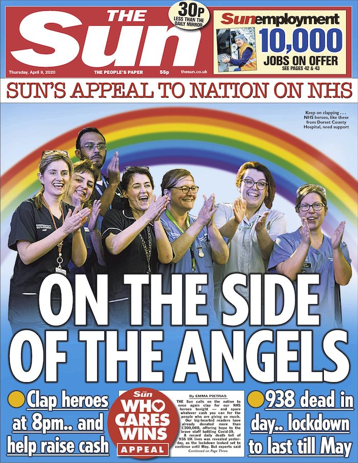 "A front page from the Sun newspaper, showing a rainbow under which is a picture of a man and six women, most in NHS uniform, all clapping, against a sky-blue background. The image is captioned (in small letters): ""Keep on clapping ... NHS heroes, like these from Dorset County Hospital, need support"". The headline reads ""On the side of the angels"" and underneath, ""Clap heroes at 8pm ... and help raise cash"" and to the right ""938 dead in day ... lockdown to last until May""."